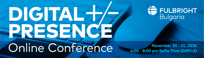 Digital +/- Presence Fulbright Bulgaria Online Conference November 20-21, 2020 4:00 – 8:00 pm Sofia Time (GMT+2)